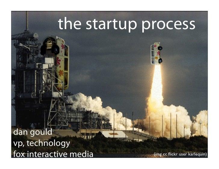 the startup process     dan gould vp, technology fox interactive media   (img cc flickr user karlequin)