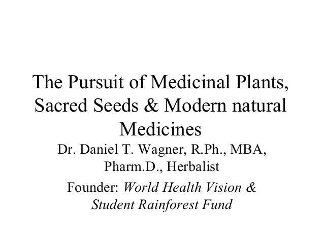 The Pursuit of Medicinal Plants, Sacred Seeds & Modern natural Medicines Dr. Daniel T. Wagner, R.Ph., MBA, Pharm.D., Herba...