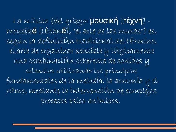 """La música (del griego: μουσική [τέχνη] - mousikē [téchnē], """"el arte de las musas"""") es, según la definición tradi..."""
