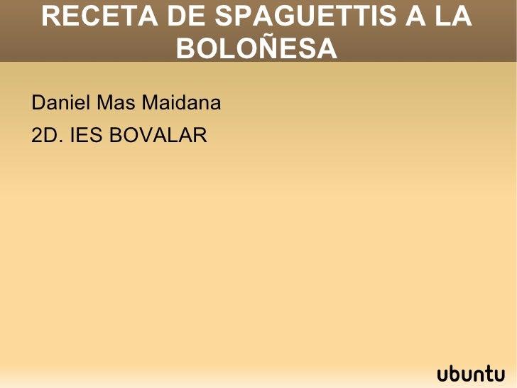RECETA DE SPAGUETTIS A LA BOLOÑESA <ul>Daniel Mas Maidana 2D. IES BOVALAR </ul>