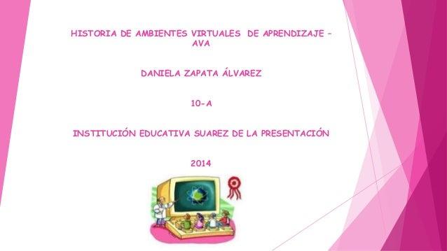 HISTORIA DE AMBIENTES VIRTUALES DE APRENDIZAJE –  AVA  DANIELA ZAPATA ÁLVAREZ  10-A  INSTITUCIÓN EDUCATIVA SUAREZ DE LA PR...