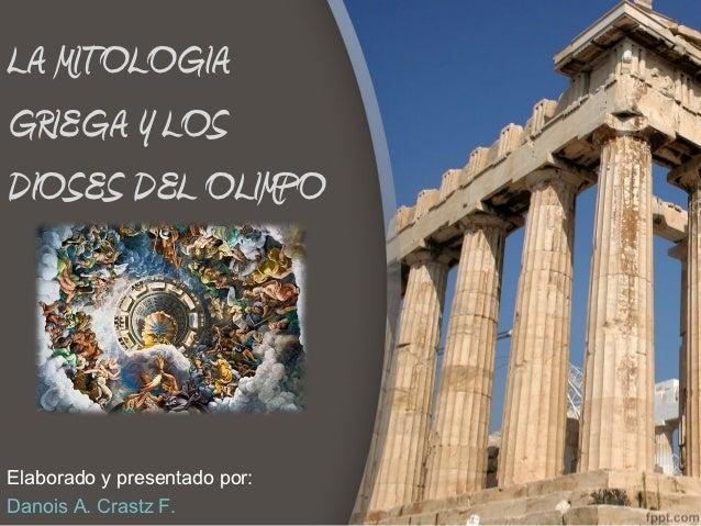 LA MITOLOGIAGRIEGA Y LOSDIOSES DEL OLIMPOElaborado y presentado por:Danois A. Crastz F.