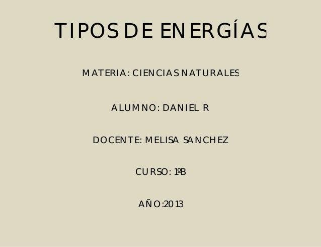 TIPOS DE ENERGÍAS MATERIA: CIENCIAS NATURALES  ALUMNO: DANIEL R DOCENTE: MELISA SANCHEZ CURSO: 1ºB AÑO:2013
