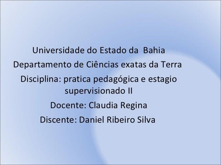 Universidade do Estado da  Bahia Departamento de Ciências exatas da Terra  Disciplina: pratica pedagógica e estagio superv...