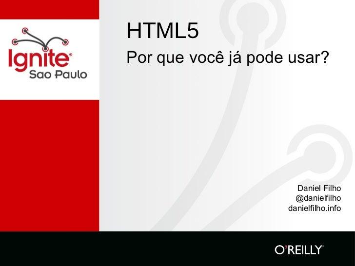 HTML5 <ul><li>Por que você já pode usar? </li></ul>Daniel Filho @danielfilho danielfilho.info