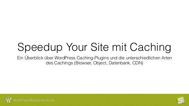 WordPress Meetup Karlsruhe Speedup Your Site mit Caching Ein Überblick über WordPress Caching-Plugins und die unterschiedl...