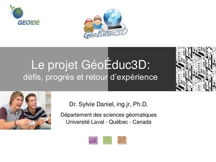Le projet GéoÉduc3D:défis, progrès et retour d'expérience             Dr. Sylvie Daniel, ing.jr, Ph.D.          Départemen...