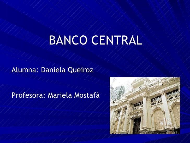 BANCO CENTRAL Alumna: Daniela Queiroz Profesora: Mariela Mostafá