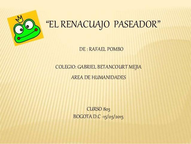 """""""EL RENACUAJO PASEADOR"""" DE : RAFAEL POMBO COLEGIO: GABRIEL BETANCOURT MEJIA AREA DE HUMANIDADES CURSO 803 BOGOTA D.C -15/0..."""