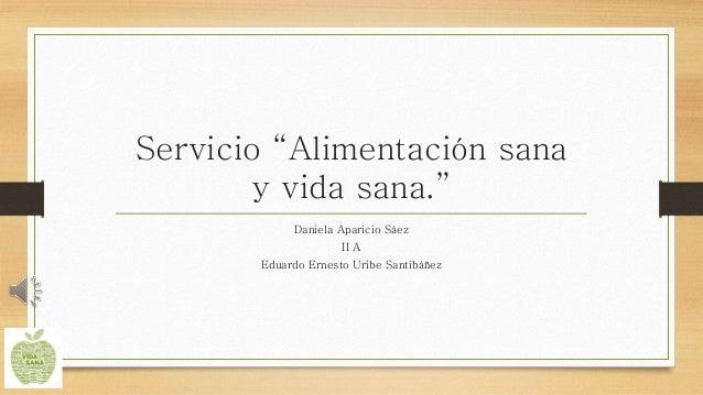 """Servicio """"Alimentación sana y vida sana."""" Daniela Aparicio Sáez II A Eduardo Ernesto Uribe Santibáñez"""
