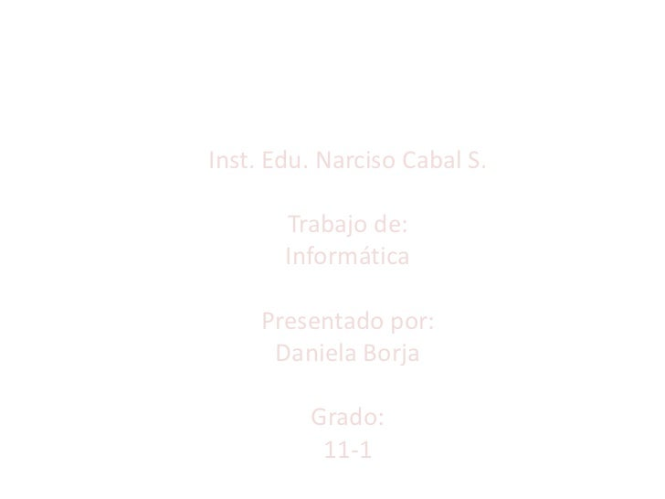 Inst. Edu. Narciso Cabal S.       Trabajo de:       Informática     Presentado por:      Daniela Borja         Grado:     ...