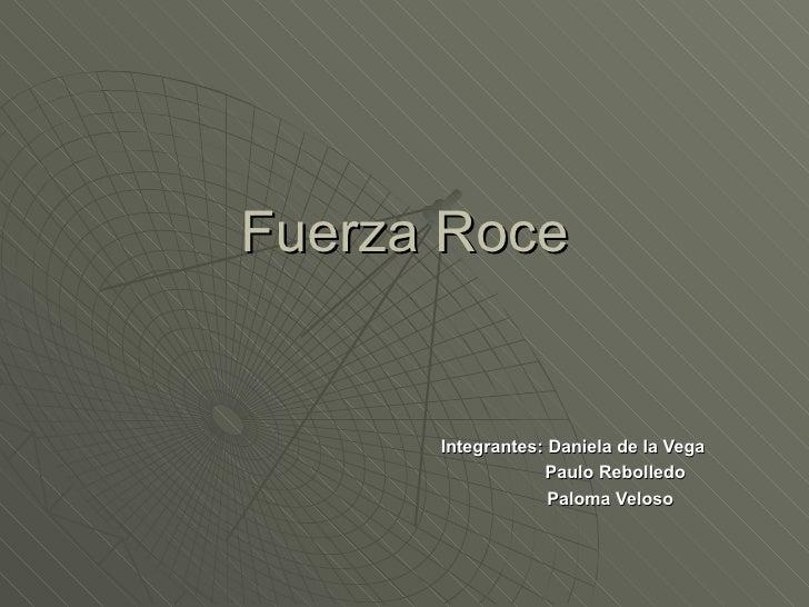 Fuerza Roce Integrantes: Daniela de la Vega Paulo Rebolledo Paloma Veloso