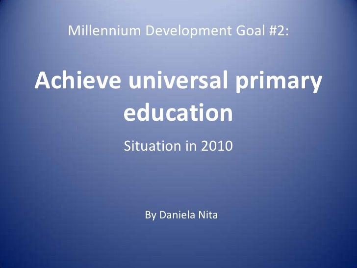 Millennium Development Goal #2:Achieve universal primary education<br />Situation in 2010<br />By Daniela Nita<br />
