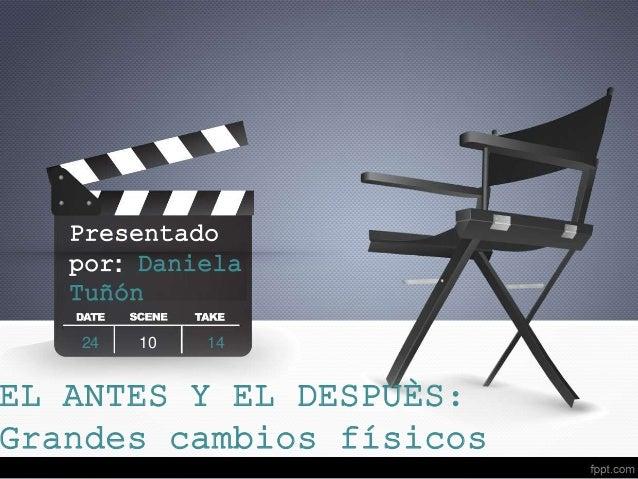 Presentado  por: Daniela  Tuñón  24 10 14  EL ANTES Y EL DESPUÈS:  Grandes cambios físicos