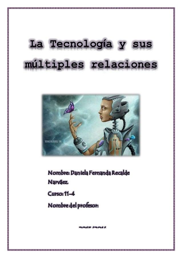 La Tecnología y sus múltiples relaciones Nombre: DanielaFernandaRecalde Narváez. Curso: 11-4 Nombre del profesor: 2015/2016