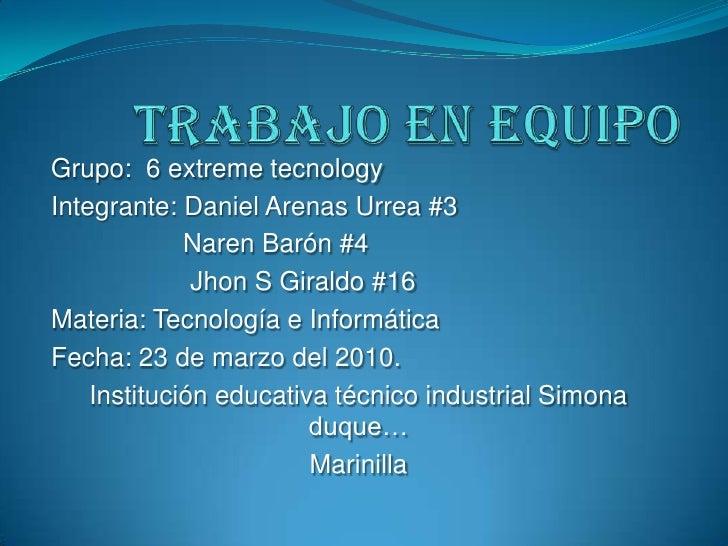 Trabajo en equipo<br />Grupo:  6 extreme tecnology<br />Integrante: Daniel Arenas Urrea #3<br />                 Naren Bar...
