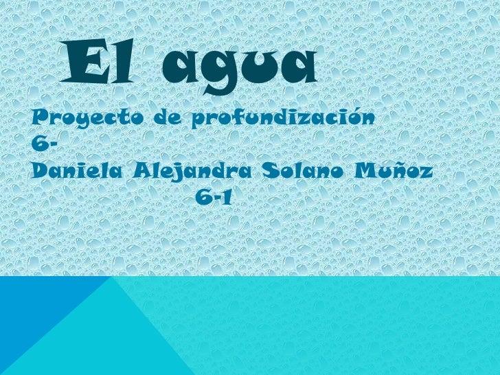 El aguaProyecto de profundización6-Daniela Alejandra Solano Muñoz             6-1