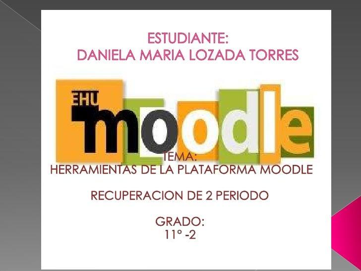 ESTUDIANTE:DANIELA MARIA LOZADA TORRES<br />TEMA:<br />HERRAMIENTAS DE LA PLATAFORMA MOODLE<br />RECUPERACION DE 2 PERIODO...