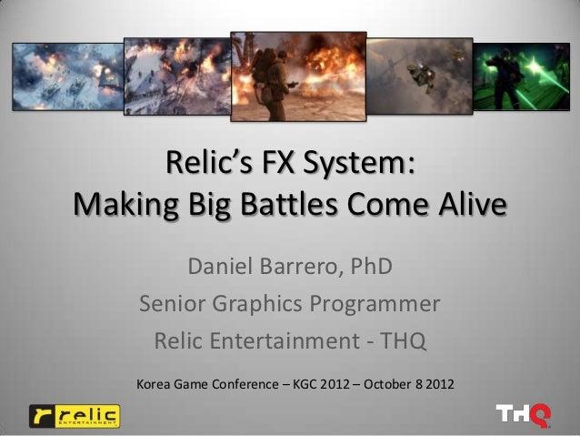Relic's FX System:Making Big Battles Come Alive        Daniel Barrero, PhD    Senior Graphics Programmer     Relic Enterta...