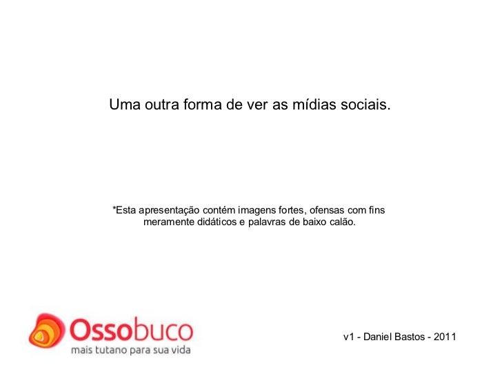 v1 - Daniel Bastos - 2011 Uma outra forma de ver as mídias sociais.     *Esta apresentação contém imagens fortes, ofen...