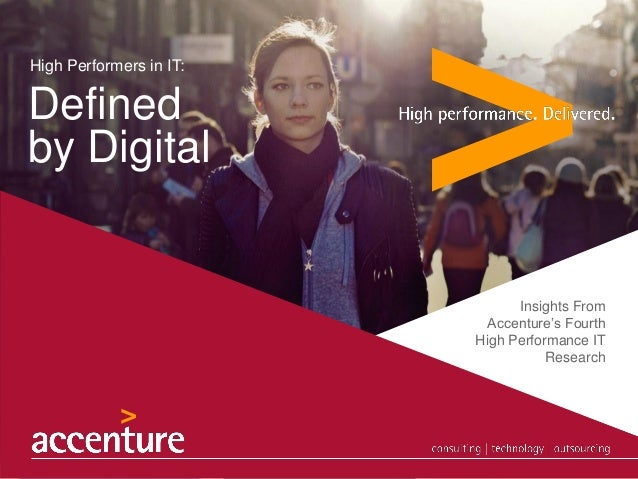 High Performers in IT:  Defined by Digital  Insights From Accenture's Fourth High Performance IT Research  © 2013 Accentur...