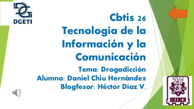 Cbtis 26 Tecnología de la Información y la Comunicación Tema: Drogadicción Alumno: Daniel Chiu Hernández Blogfesor: Héctor...