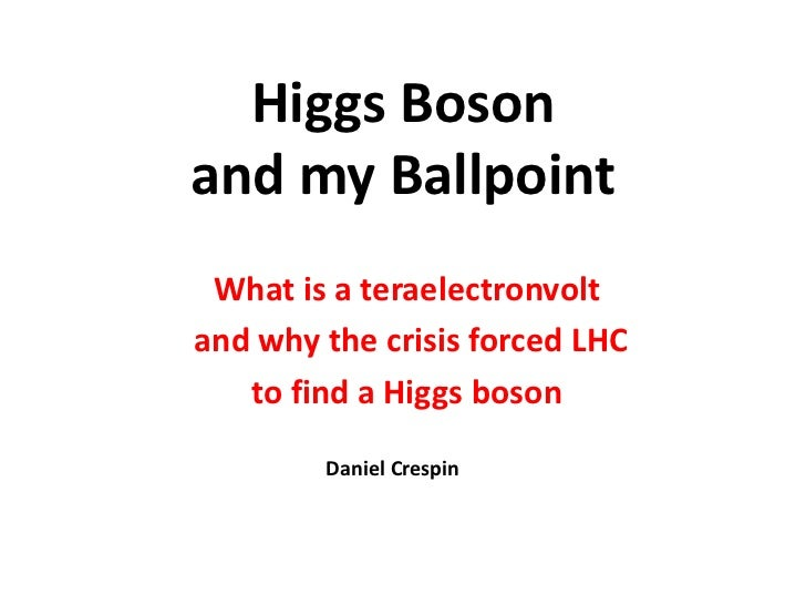 Higgs Bosonand my Ballpoint What is a teraelectronvoltand why the crisis forced LHC   to find a Higgs boson        Daniel ...