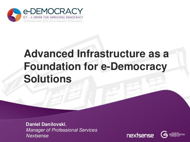 Advanced Infrastructure as aFoundation for e-DemocracySolutionsDaniel Danilovski,Manager of Professional ServicesNextsense