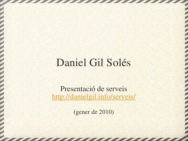 Daniel Gil Solés Presentació de serveis http://danielgil.info/serveis/ (gener de 2010)