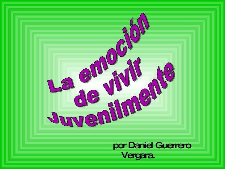 <ul><li>por Daniel Guerrero Vergara. </li></ul>La emoción de vivir Juvenilmente