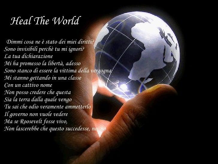 Heal The World <ul><li>Dimmi cosa ne è stato dei miei diritti?  Sono invisibili perchè tu mi ignori?  La tua dichiarazione...