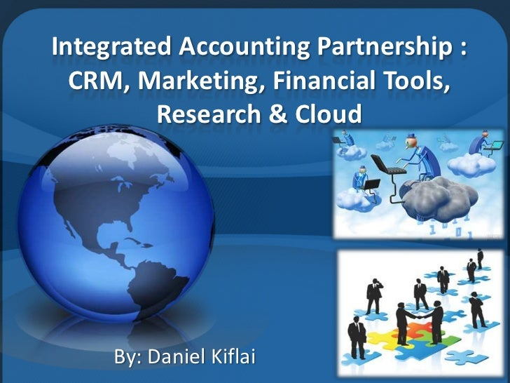 Integrated Accounting Partnership :  CRM, Marketing, Financial Tools,         Research & Cloud     By: Daniel Kiflai