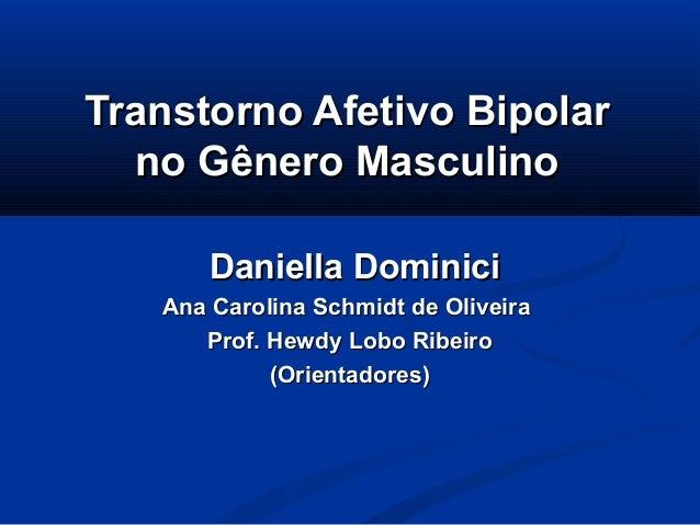 Transtorno Afetivo Bipolar  no Gênero Masculino       Daniella Dominici   Ana Carolina Schmidt de Oliveira      Prof. Hewd...