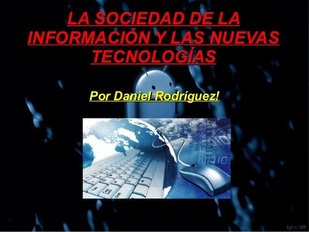 LA SOCIEDAD DE LALA SOCIEDAD DE LA INFORMACIÓN Y LAS NUEVASINFORMACIÓN Y LAS NUEVAS TECNOLOGÍASTECNOLOGÍAS Por Daniel Rodr...