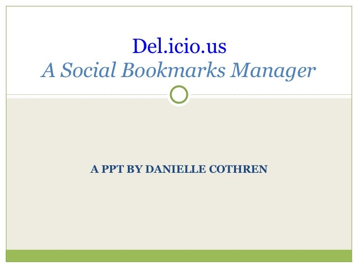 A PPT BY DANIELLE COTHREN Del.icio.us A Social Bookmarks Manager