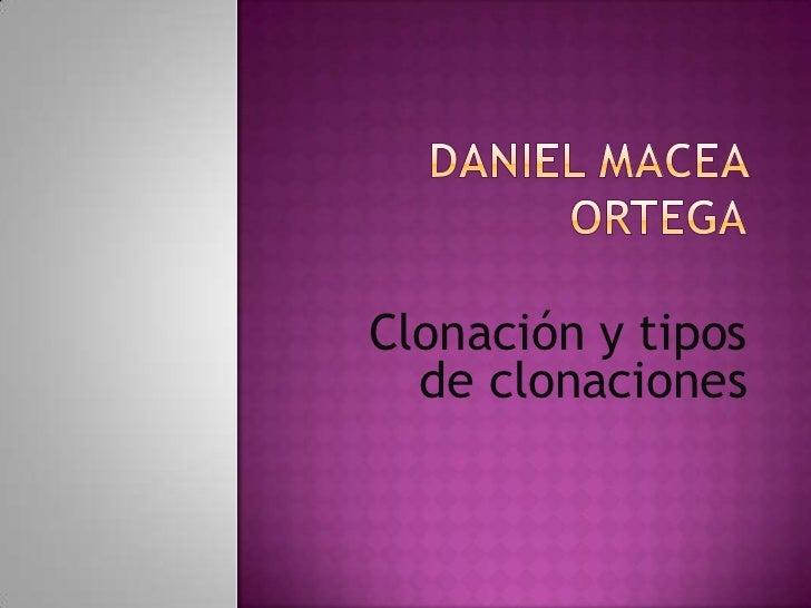 Daniel Macea Ortega<br />Clonación y tipos de clonaciones <br />