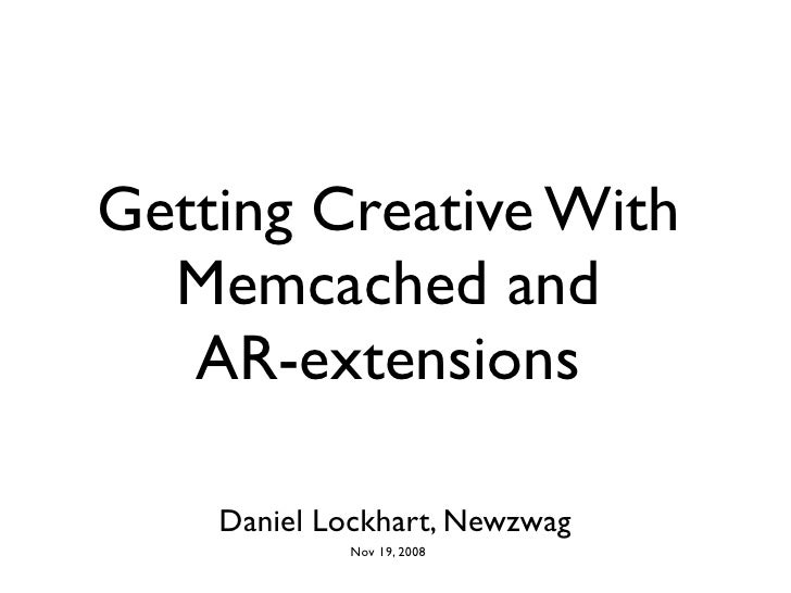 Getting Creative With   Memcached and    AR-extensions      Daniel Lockhart, Newzwag             Nov 19, 2008