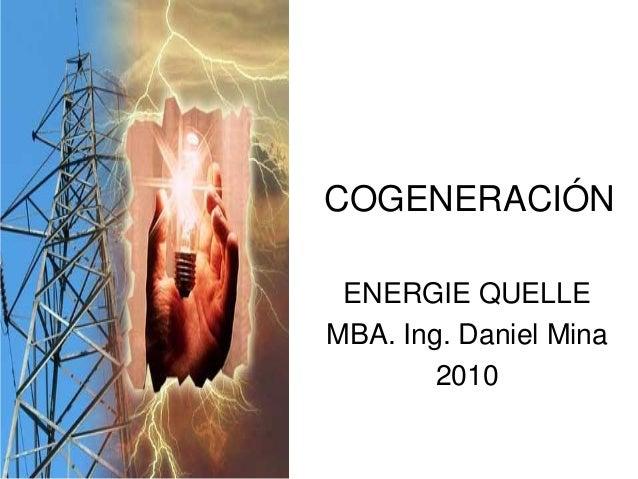 COGENERACIÓN ENERGIE QUELLE MBA. Ing. Daniel Mina 2010