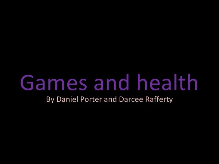 Games and health By Daniel Porter and Darcee Rafferty