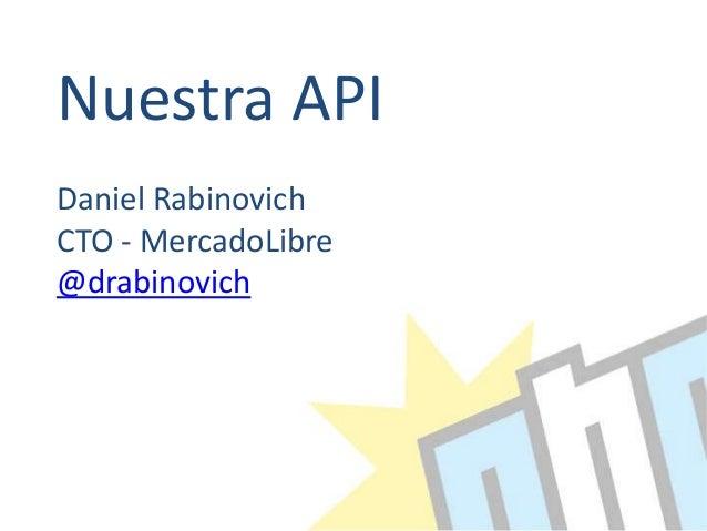 Nuestra API Daniel Rabinovich CTO - MercadoLibre @drabinovich