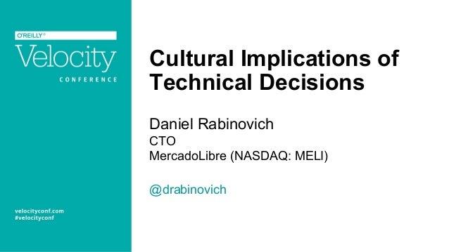 Cultural Implications of Technical Decisions Daniel Rabinovich CTO MercadoLibre (NASDAQ: MELI) @drabinovich