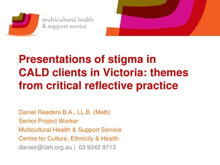 Presentations of stigma inCALD clients in Victoria: themesfrom critical reflective practiceDaniel Reeders B.A., LL.B. (Mel...