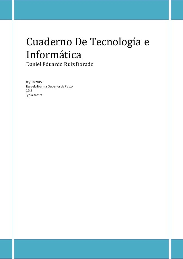 Cuaderno De Tecnología e Informática Daniel Eduardo Ruiz Dorado 05/03/2015 EscuelaNormal Superiorde Pasto 11-5 Lydiaacosta