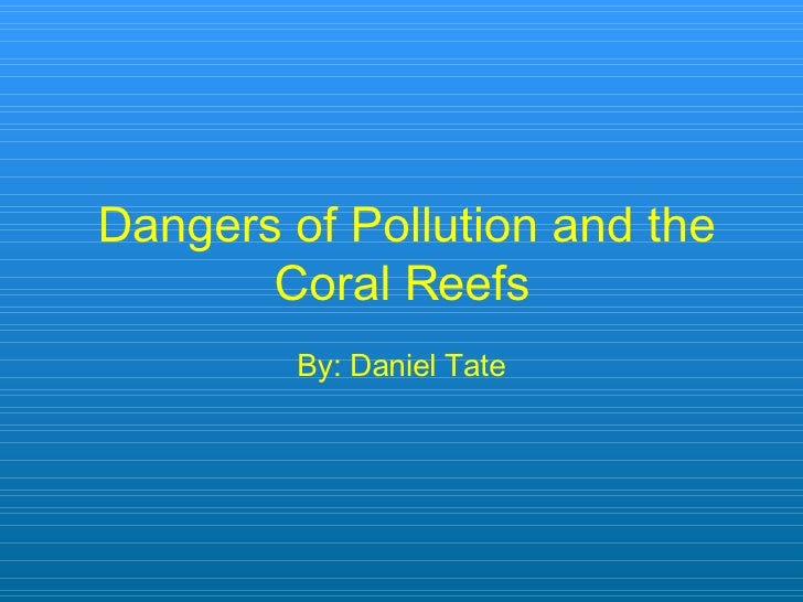 Dangers of Pollution and the Coral Reefs By: Daniel Tate