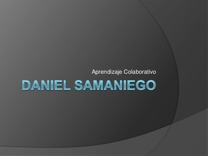 Daniel samaniego<br />Aprendizaje Colaborativo<br />