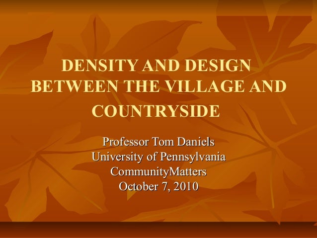 DENSITY AND DESIGN BETWEEN THE VILLAGE AND COUNTRYSIDE Professor Tom DanielsProfessor Tom Daniels University of Pennsylvan...