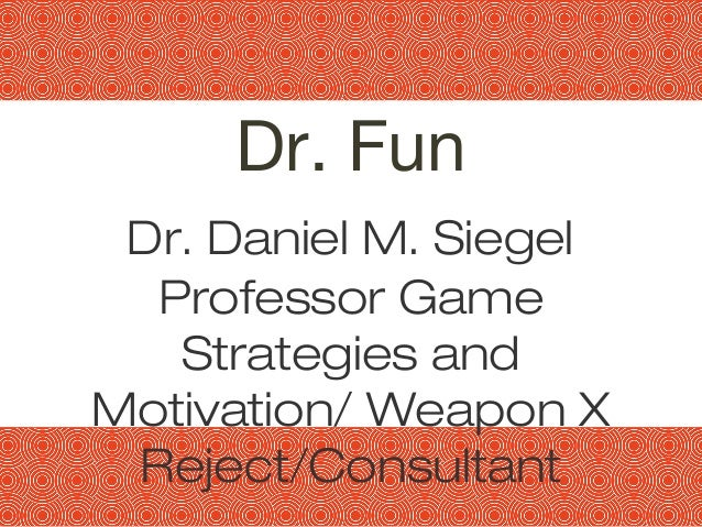11 Dr. Fun Dr. Daniel M. Siegel Professor Game Strategies and Motivation/ Weapon X Reject/Consultant
