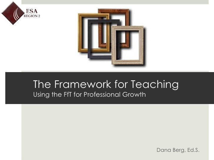Dana Berg, Ed.S.  The Framework for Teaching Using the FfT for Professional Growth