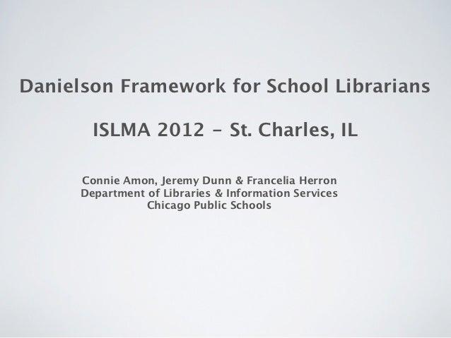 Danielson Framework for School Librarians        ISLMA 2012 - St. Charles, IL      Connie Amon, Jeremy Dunn & Francelia He...
