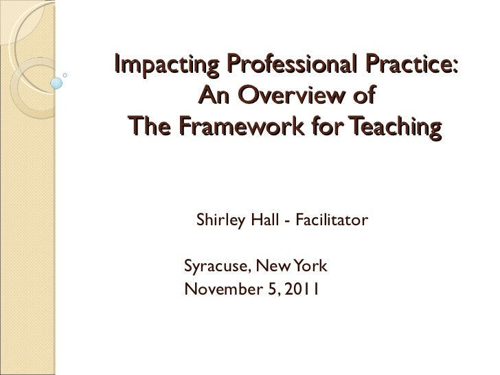 Impacting Professional Practice: An Overview of  The Framework for Teaching  Shirley Hall - Facilitator Syracuse, New York...